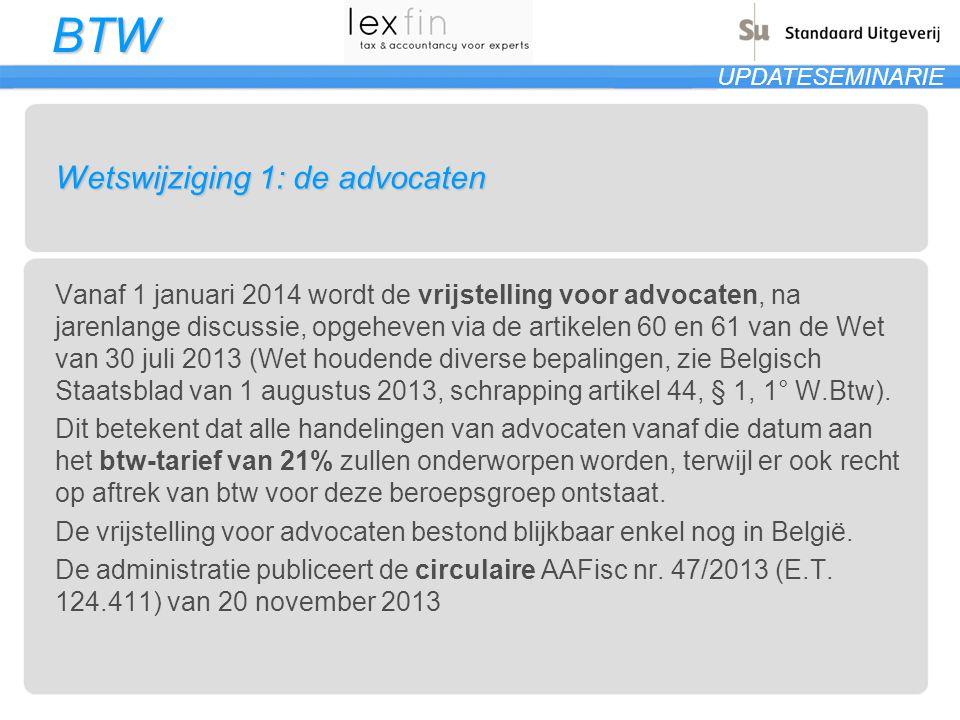 BTW UPDATESEMINARIE Wetswijziging 1: de advocaten Vanaf 1 januari 2014 wordt de vrijstelling voor advocaten, na jarenlange discussie, opgeheven via de artikelen 60 en 61 van de Wet van 30 juli 2013 (Wet houdende diverse bepalingen, zie Belgisch Staatsblad van 1 augustus 2013, schrapping artikel 44, § 1, 1° W.Btw).