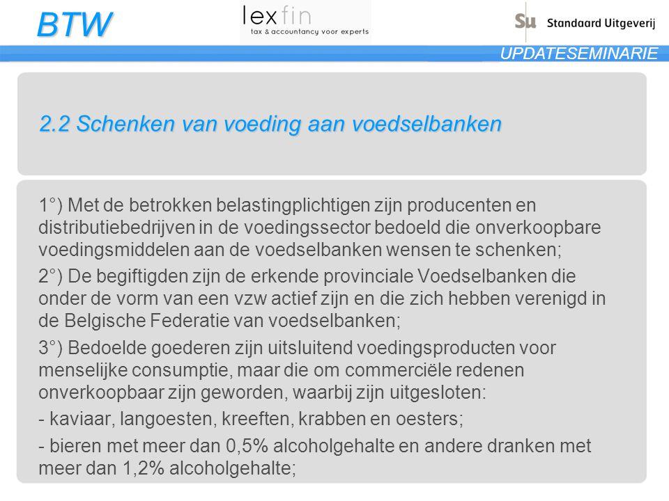 BTW UPDATESEMINARIE 2.2 Schenken van voeding aan voedselbanken 1°) Met de betrokken belastingplichtigen zijn producenten en distributiebedrijven in de voedingssector bedoeld die onverkoopbare voedingsmiddelen aan de voedselbanken wensen te schenken; 2°) De begiftigden zijn de erkende provinciale Voedselbanken die onder de vorm van een vzw actief zijn en die zich hebben verenigd in de Belgische Federatie van voedselbanken; 3°) Bedoelde goederen zijn uitsluitend voedingsproducten voor menselijke consumptie, maar die om commerciële redenen onverkoopbaar zijn geworden, waarbij zijn uitgesloten: - kaviaar, langoesten, kreeften, krabben en oesters; - bieren met meer dan 0,5% alcoholgehalte en andere dranken met meer dan 1,2% alcoholgehalte;
