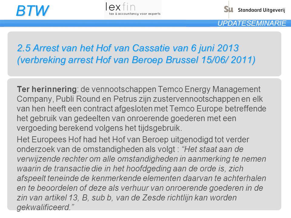 BTW UPDATESEMINARIE 2.5 Arrest van het Hof van Cassatie van 6 juni 2013 (verbreking arrest Hof van Beroep Brussel 15/06/ 2011) Ter herinnering: de vennootschappen Temco Energy Management Company, Publi Round en Petrus zijn zustervennootschappen en elk van hen heeft een contract afgesloten met Temco Europe betreffende het gebruik van gedeelten van onroerende goederen met een vergoeding berekend volgens het tijdsgebruik.