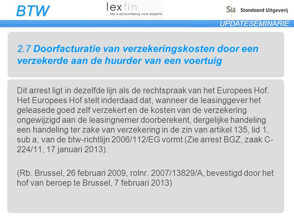 BTW UPDATESEMINARIE 2.7 2.7 Doorfacturatie van verzekeringskosten door een verzekerde aan de huurder van een voertuig Dit arrest ligt in dezelfde lijn als de rechtspraak van het Europees Hof.