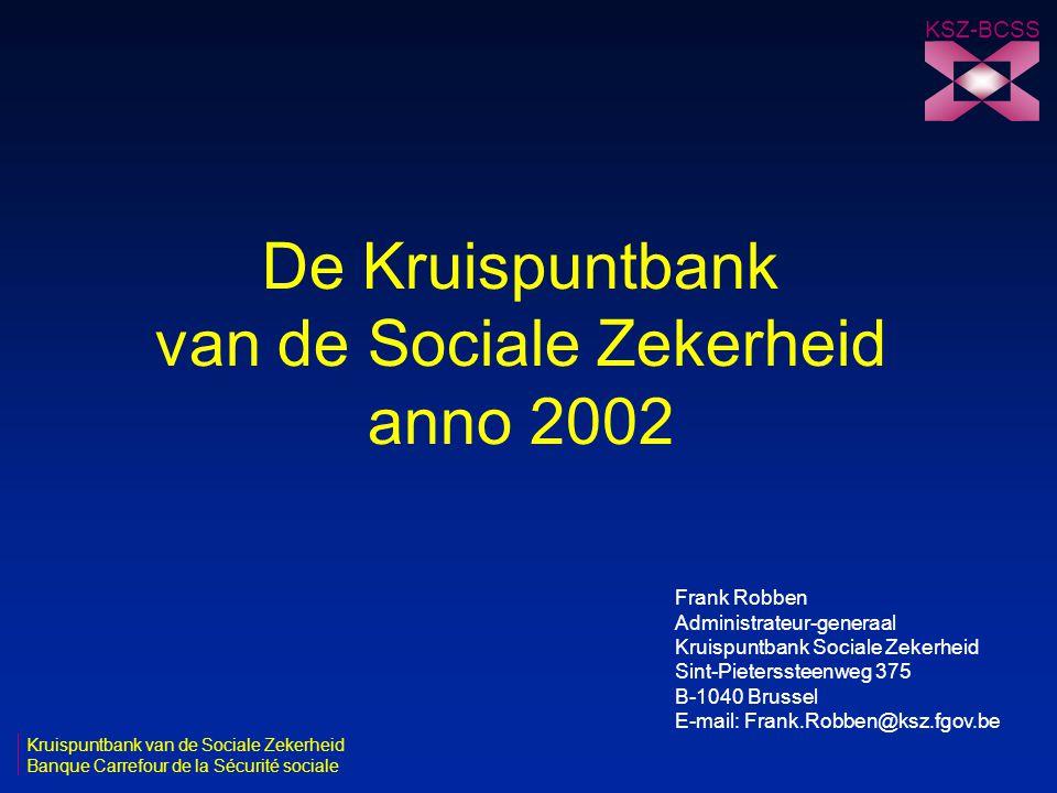De Kruispuntbank van de Sociale Zekerheid anno 2002 Kruispuntbank van de Sociale Zekerheid Banque Carrefour de la Sécurité sociale KSZ-BCSS Frank Robb