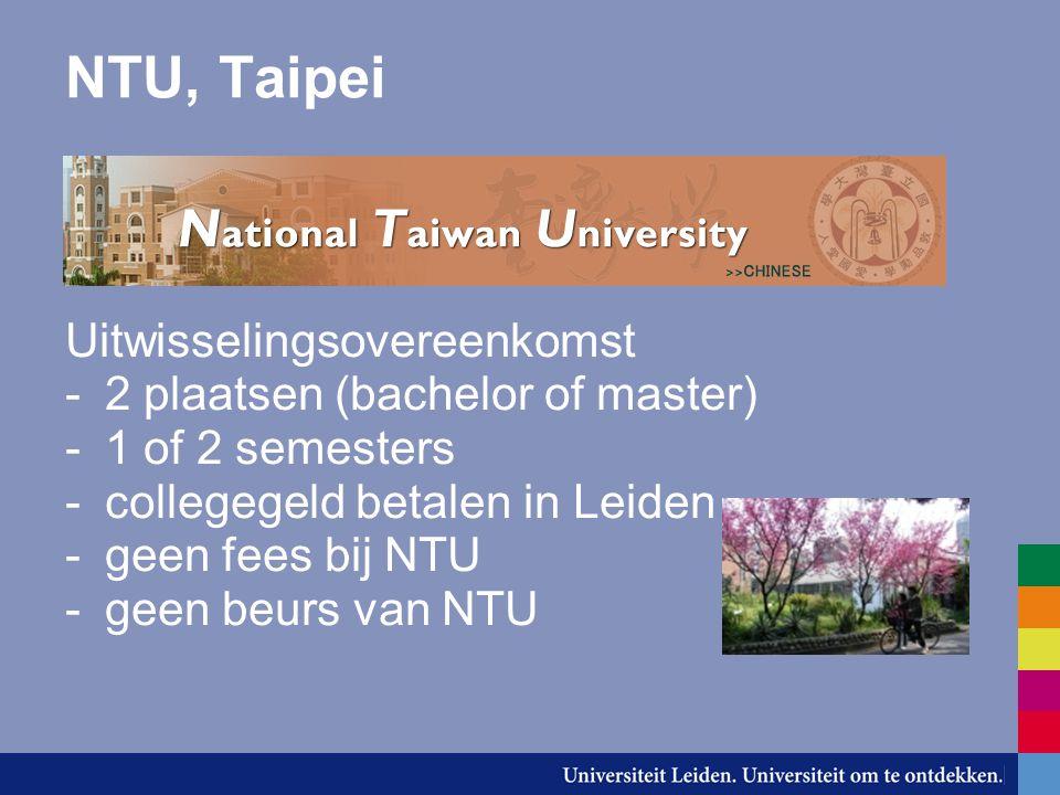 NTU, Taipei Uitwisselingsovereenkomst -2 plaatsen (bachelor of master) -1 of 2 semesters -collegegeld betalen in Leiden -geen fees bij NTU -geen beurs