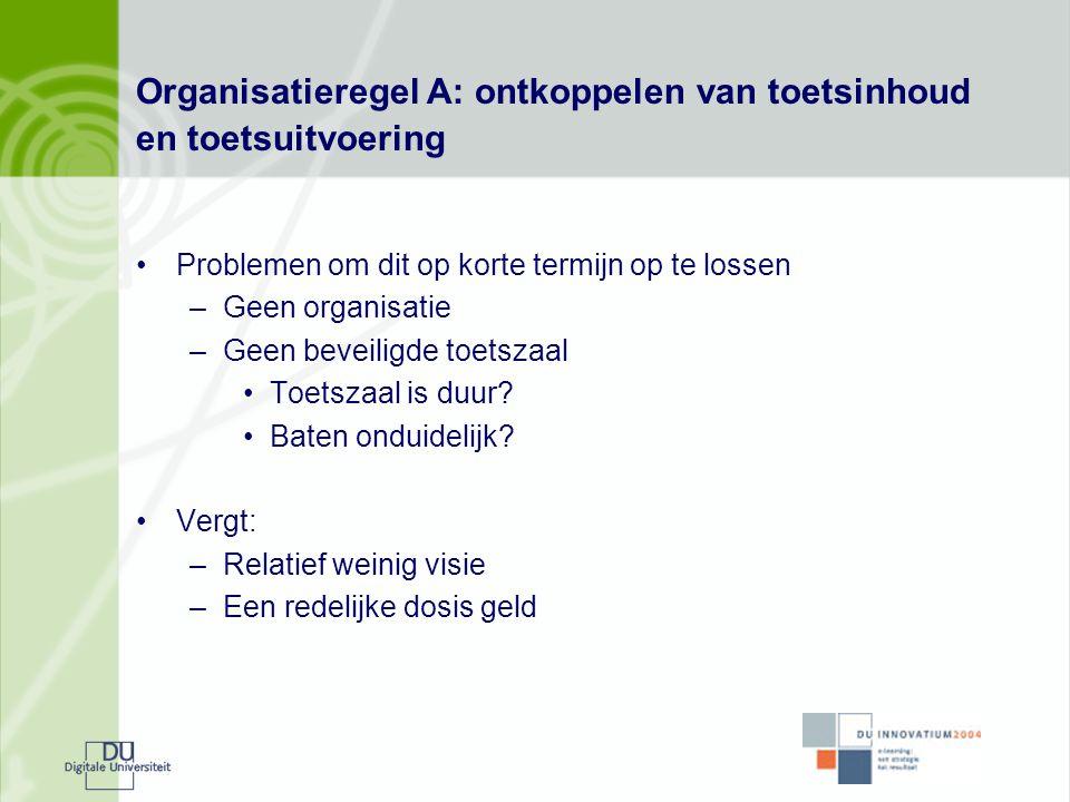 Organisatieregel A: ontkoppelen van toetsinhoud en toetsuitvoering •Problemen om dit op korte termijn op te lossen –Geen organisatie –Geen beveiligde