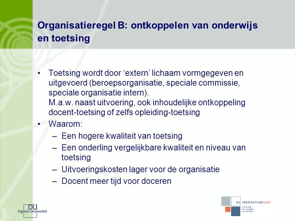 Organisatieregel B: ontkoppelen van onderwijs en toetsing •Toetsing wordt door 'extern' lichaam vormgegeven en uitgevoerd (beroepsorganisatie, special