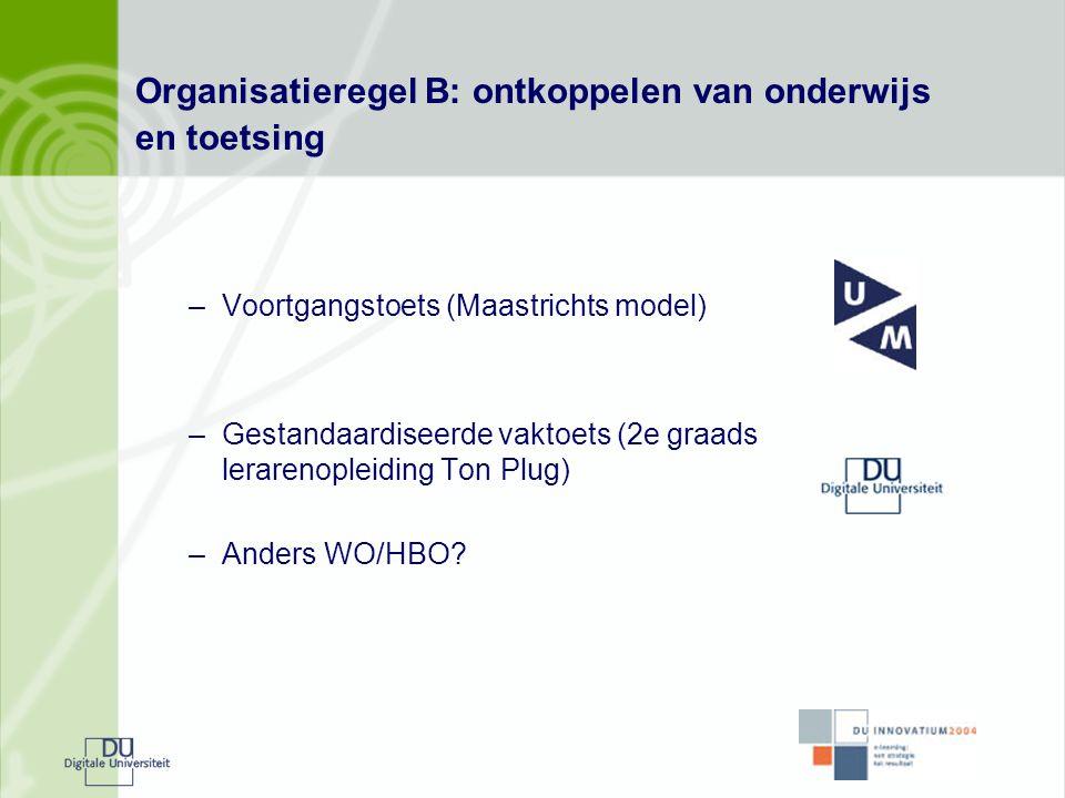 Organisatieregel B: ontkoppelen van onderwijs en toetsing –Voortgangstoets (Maastrichts model) –Gestandaardiseerde vaktoets (2e graads lerarenopleidin