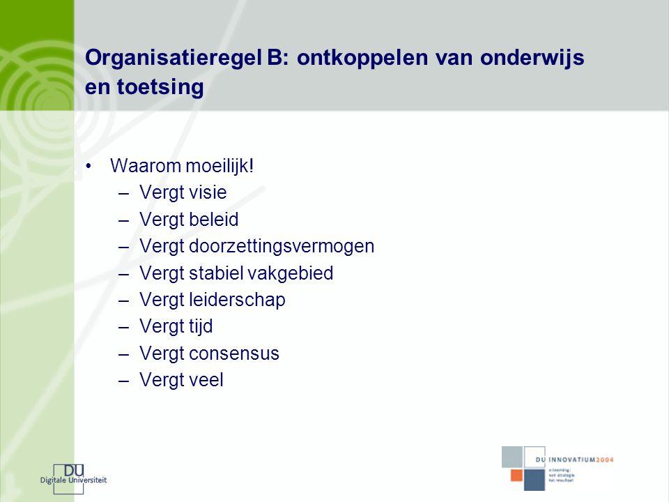 Organisatieregel B: ontkoppelen van onderwijs en toetsing •Waarom moeilijk! –Vergt visie –Vergt beleid –Vergt doorzettingsvermogen –Vergt stabiel vakg