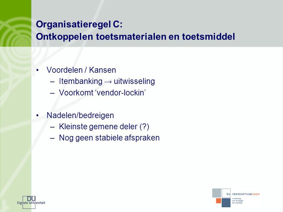 Organisatieregel C: Ontkoppelen toetsmaterialen en toetsmiddel •Voordelen / Kansen –Itembanking → uitwisseling –Voorkomt 'vendor-lockin' •Nadelen/bedr