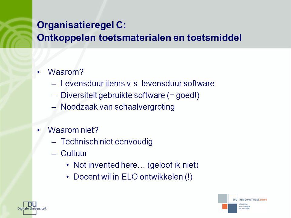 Organisatieregel C: Ontkoppelen toetsmaterialen en toetsmiddel •Waarom? –Levensduur items v.s. levensduur software –Diversiteit gebruikte software (=