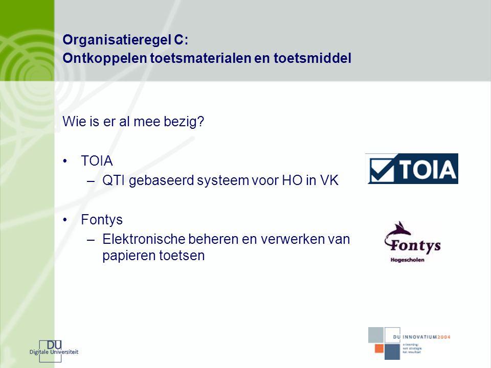 Organisatieregel C: Ontkoppelen toetsmaterialen en toetsmiddel Wie is er al mee bezig? •TOIA –QTI gebaseerd systeem voor HO in VK •Fontys –Elektronisc