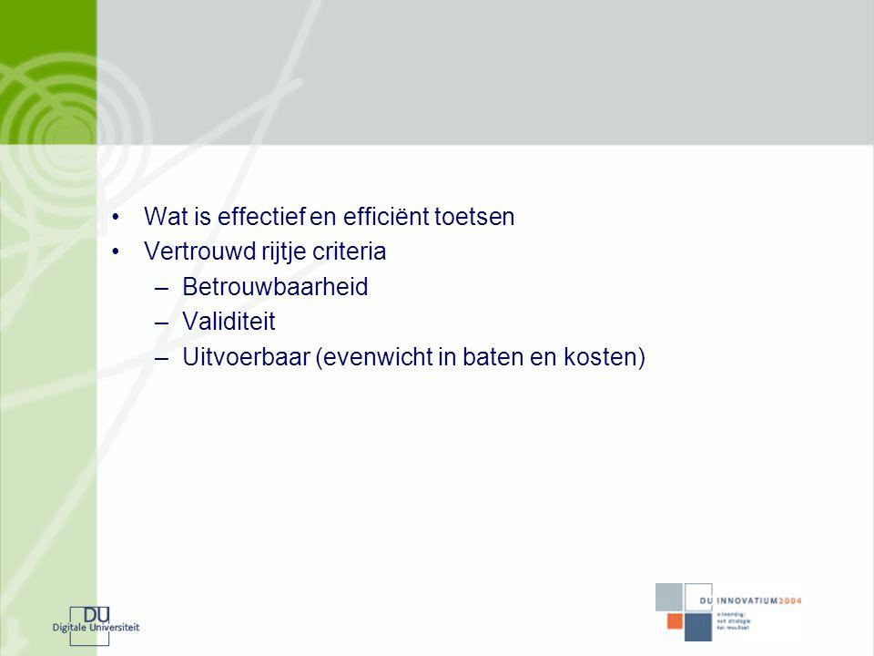 •Wat is effectief en efficiënt toetsen •Vertrouwd rijtje criteria –Betrouwbaarheid –Validiteit –Uitvoerbaar (evenwicht in baten en kosten)