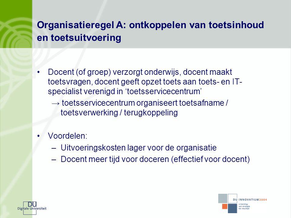 Organisatieregel A: ontkoppelen van toetsinhoud en toetsuitvoering •Docent (of groep) verzorgt onderwijs, docent maakt toetsvragen, docent geeft opzet
