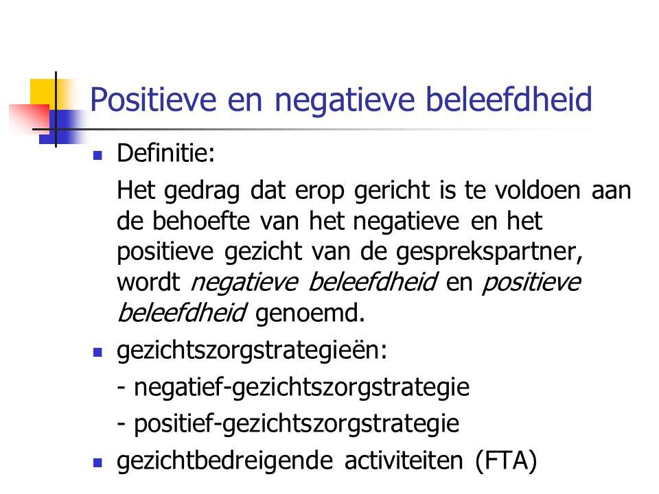 Positieve en negatieve beleefdheid  Definitie: Het gedrag dat erop gericht is te voldoen aan de behoefte van het negatieve en het positieve gezicht v