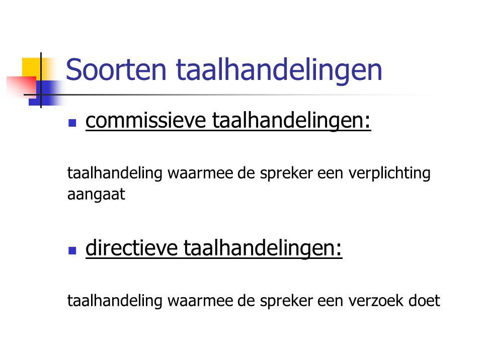 Soorten taalhandelingen  commissieve taalhandelingen: taalhandeling waarmee de spreker een verplichting aangaat  directieve taalhandelingen: taalhan