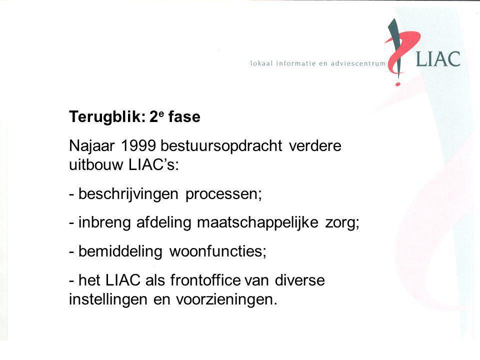 Terugblik: 2 e fase Najaar 1999 bestuursopdracht verdere uitbouw LIAC's: - beschrijvingen processen; - inbreng afdeling maatschappelijke zorg; - bemiddeling woonfuncties; - het LIAC als frontoffice van diverse instellingen en voorzieningen.