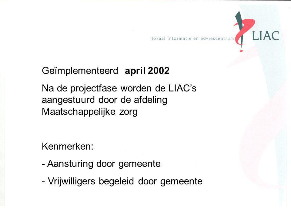 Geïmplementeerd april 2002 Na de projectfase worden de LIAC's aangestuurd door de afdeling Maatschappelijke zorg Kenmerken: - Aansturing door gemeente - Vrijwilligers begeleid door gemeente