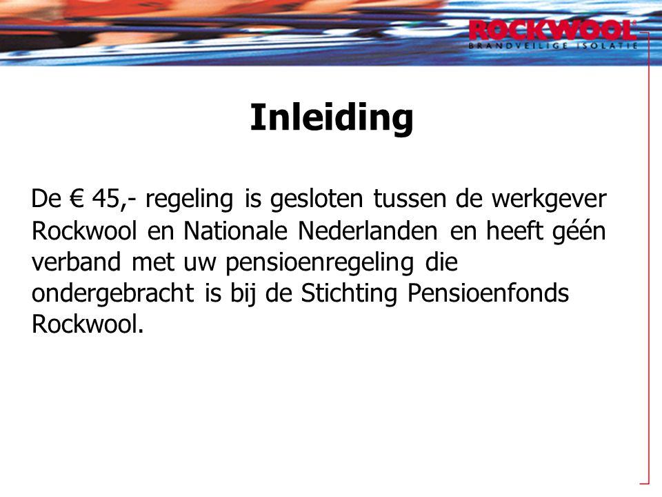 Inleiding De € 45,- regeling is gesloten tussen de werkgever Rockwool en Nationale Nederlanden en heeft géén verband met uw pensioenregeling die onder