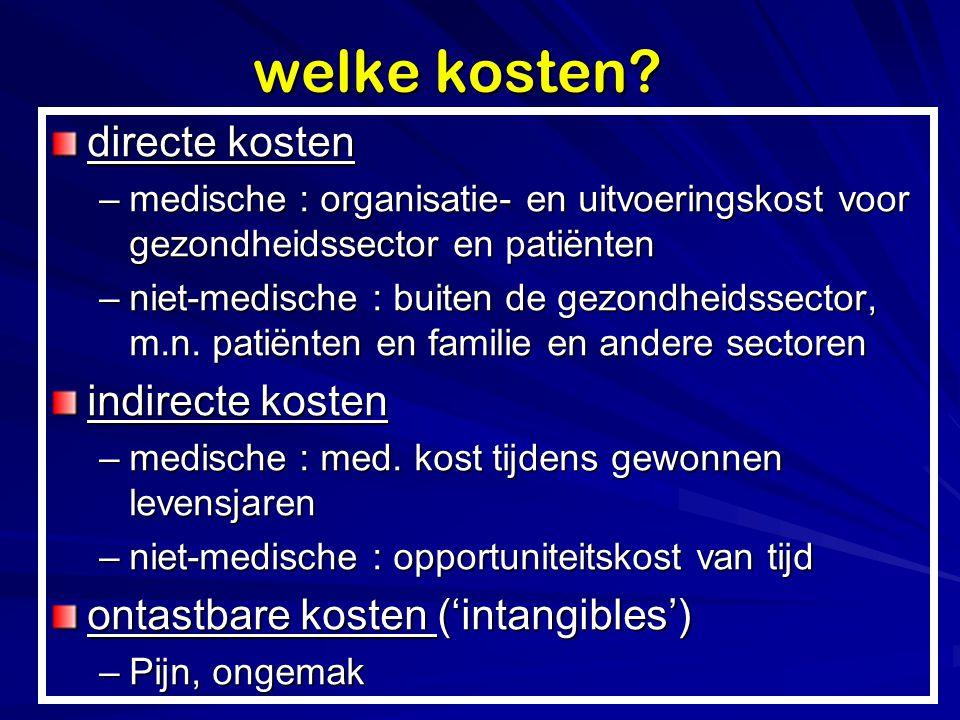 welke kosten? directe kosten –medische : organisatie- en uitvoeringskost voor gezondheidssector en patiënten –niet-medische : buiten de gezondheidssec