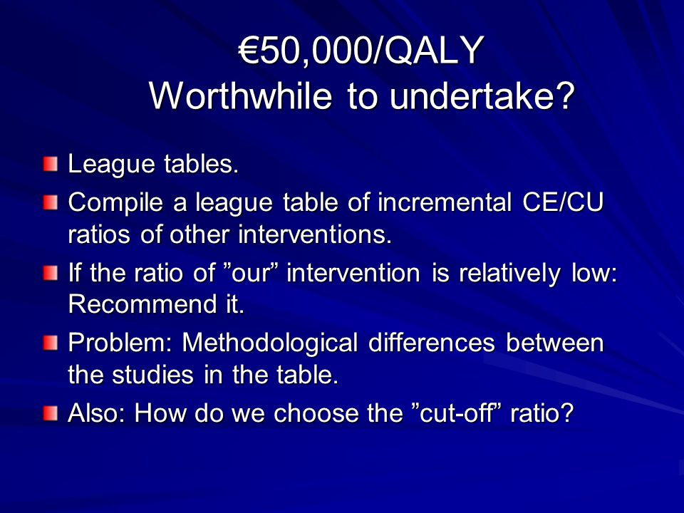 "€50,000/QALY Worthwhile to undertake? League tables. Compile a league table of incremental CE/CU ratios of other interventions. If the ratio of ""our"""