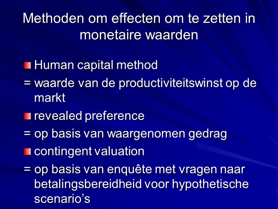 Methoden om effecten om te zetten in monetaire waarden Human capital method = waarde van de productiviteitswinst op de markt revealed preference = op