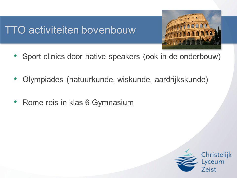 TTO activiteiten bovenbouw • Sport clinics door native speakers (ook in de onderbouw) • Olympiades (natuurkunde, wiskunde, aardrijkskunde) • Rome reis