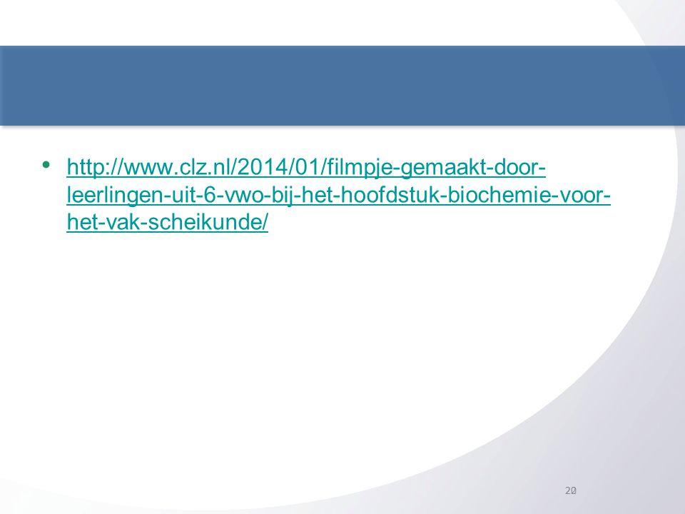 20 • http://www.clz.nl/2014/01/filmpje-gemaakt-door- leerlingen-uit-6-vwo-bij-het-hoofdstuk-biochemie-voor- het-vak-scheikunde/ http://www.clz.nl/2014