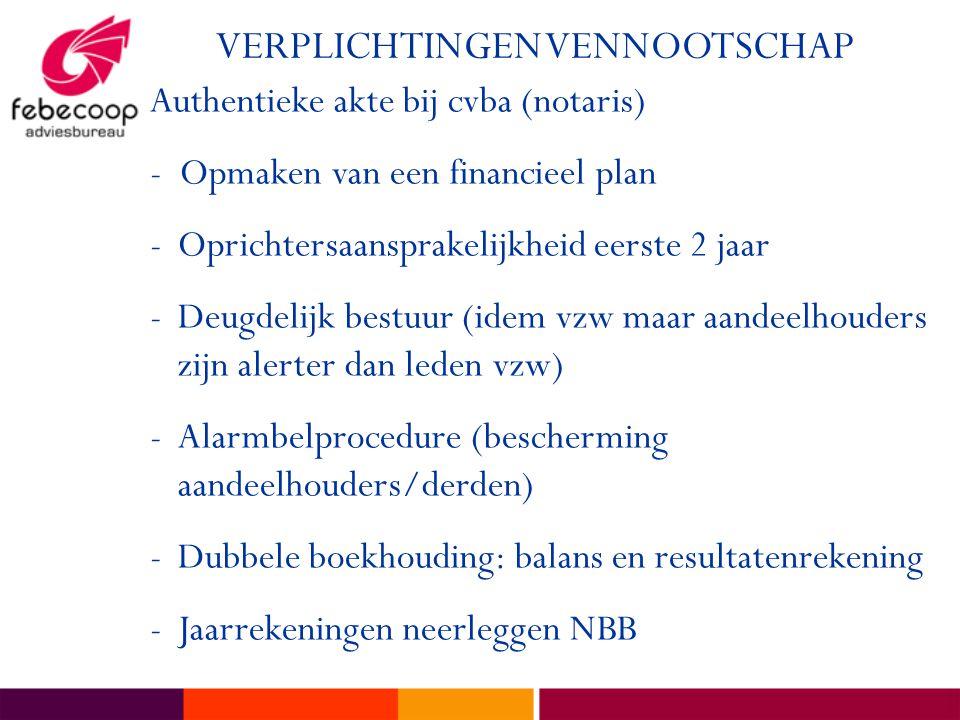 VERPLICHTINGEN VENNOOTSCHAP Authentieke akte bij cvba (notaris) - Opmaken van een financieel plan -Oprichtersaansprakelijkheid eerste 2 jaar -Deugdelijk bestuur (idem vzw maar aandeelhouders zijn alerter dan leden vzw) -Alarmbelprocedure (bescherming aandeelhouders/derden) -Dubbele boekhouding: balans en resultatenrekening -Jaarrekeningen neerleggen NBB