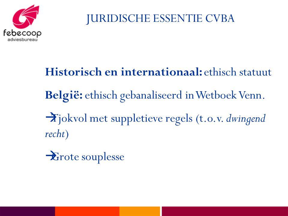 JURIDISCHE ESSENTIE CVBA Historisch en internationaal: ethisch statuut België: ethisch gebanaliseerd in Wetboek Venn.  Tjokvol met suppletieve regels