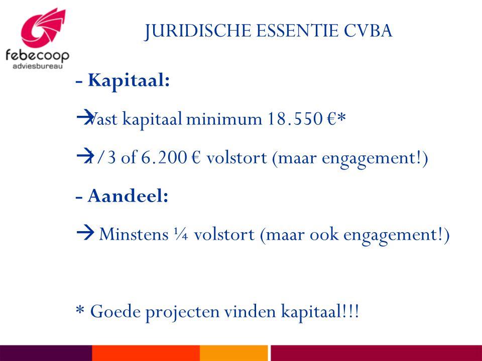 JURIDISCHE ESSENTIE CVBA - Kapitaal:  Vast kapitaal minimum 18.550 €*  1/3 of 6.200 € volstort (maar engagement!) - Aandeel:  Minstens ¼ volstort (maar ook engagement!) * Goede projecten vinden kapitaal!!!