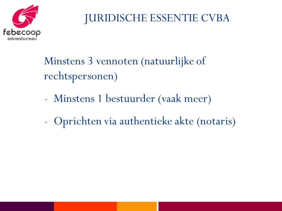 JURIDISCHE ESSENTIE CVBA Minstens 3 vennoten (natuurlijke of rechtspersonen) -Minstens 1 bestuurder (vaak meer) -Oprichten via authentieke akte (notar