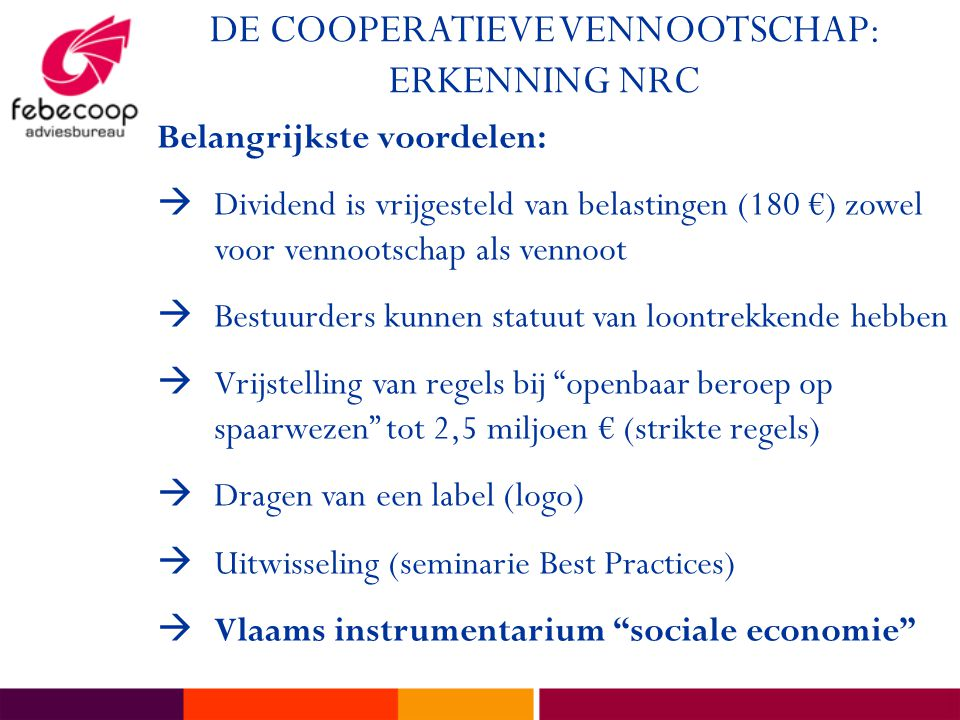 DE COOPERATIEVE VENNOOTSCHAP: ERKENNING NRC Belangrijkste voordelen:  Dividend is vrijgesteld van belastingen (180 €) zowel voor vennootschap als vennoot  Bestuurders kunnen statuut van loontrekkende hebben  Vrijstelling van regels bij openbaar beroep op spaarwezen tot 2,5 miljoen € (strikte regels)  Dragen van een label (logo)  Uitwisseling (seminarie Best Practices)  Vlaams instrumentarium sociale economie