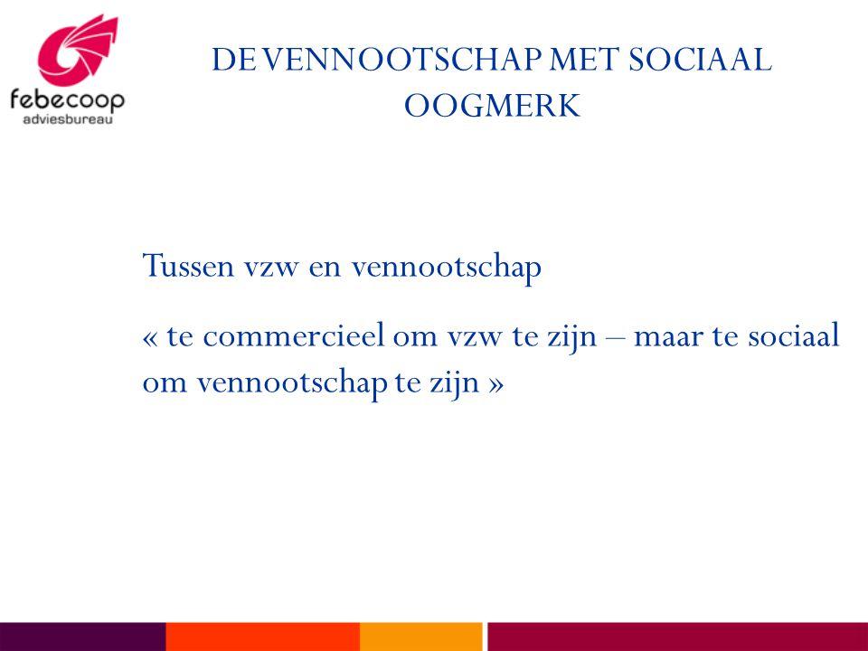 DE VENNOOTSCHAP MET SOCIAAL OOGMERK Tussen vzw en vennootschap « te commercieel om vzw te zijn – maar te sociaal om vennootschap te zijn »