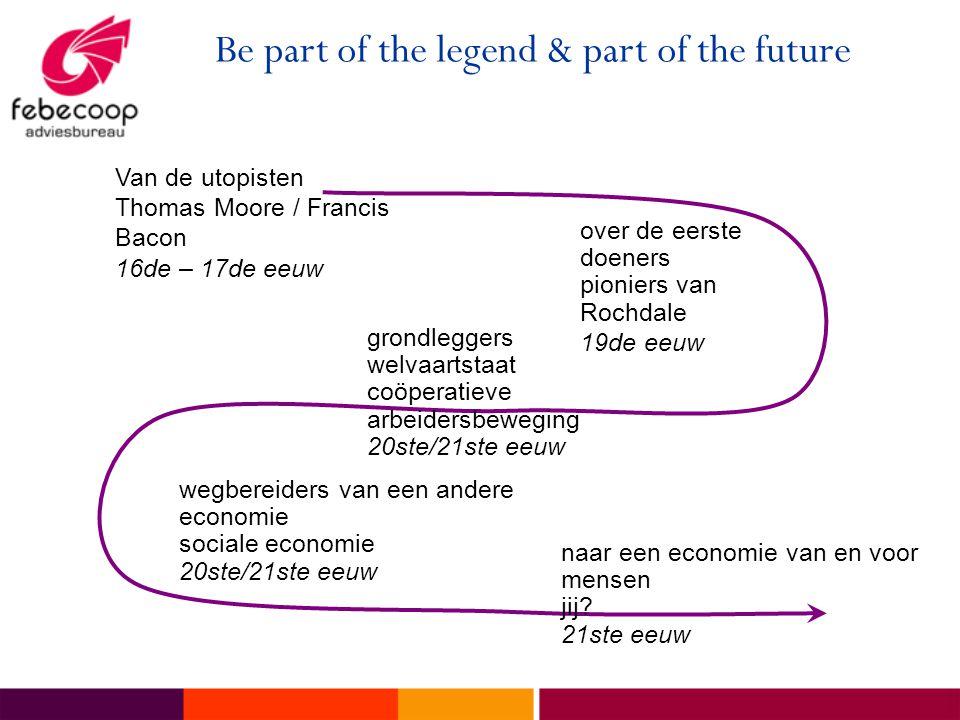 Be part of the legend & part of the future Van de utopisten Thomas Moore / Francis Bacon 16de – 17de eeuw over de eerste doeners pioniers van Rochdale 19de eeuw naar een economie van en voor mensen jij.