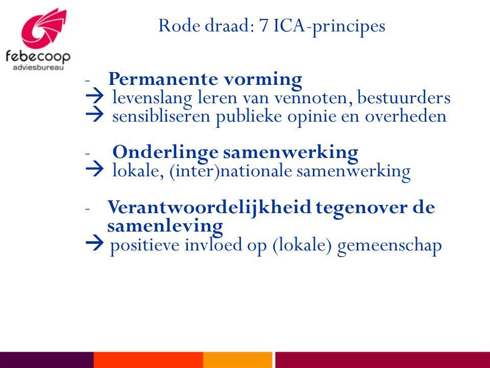 Rode draad: 7 ICA-principes -Permanente vorming  levenslang leren van vennoten, bestuurders  sensibliseren publieke opinie en overheden - Onderlinge samenwerking  lokale, (inter)nationale samenwerking -Verantwoordelijkheid tegenover de samenleving  positieve invloed op (lokale) gemeenschap