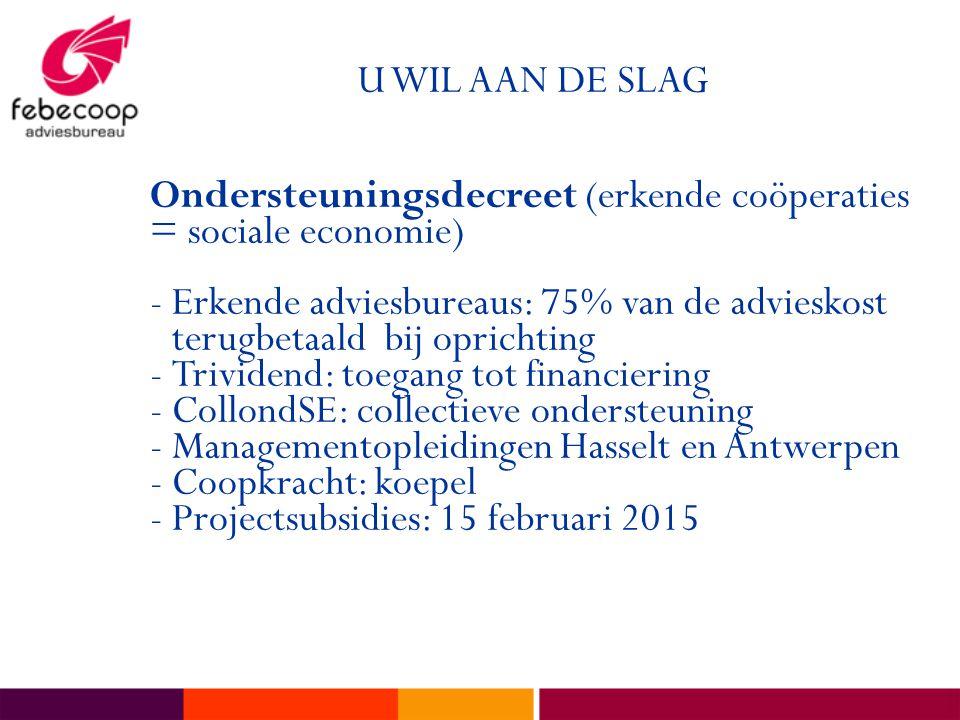 U WIL AAN DE SLAG Ondersteuningsdecreet (erkende coöperaties = sociale economie) -Erkende adviesbureaus: 75% van de advieskost terugbetaald bij oprichting -Trividend: toegang tot financiering -CollondSE: collectieve ondersteuning -Managementopleidingen Hasselt en Antwerpen -Coopkracht: koepel -Projectsubsidies: 15 februari 2015