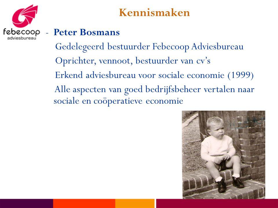 Kennismaken -Peter Bosmans Gedelegeerd bestuurder Febecoop Adviesbureau Oprichter, vennoot, bestuurder van cv's Erkend adviesbureau voor sociale economie (1999) Alle aspecten van goed bedrijfsbeheer vertalen naar sociale en coöperatieve economie