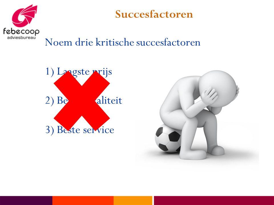 Succesfactoren Noem drie kritische succesfactoren 1) Laagste prijs 2) Beste kwaliteit 3) Beste service