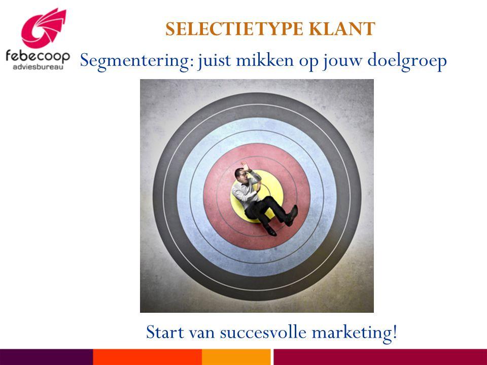 SELECTIE TYPE KLANT Segmentering: juist mikken op jouw doelgroep Start van succesvolle marketing!