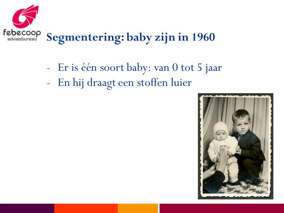 Segmentering: baby zijn in 1960 -Er is één soort baby: van 0 tot 5 jaar -En hij draagt een stoffen luier