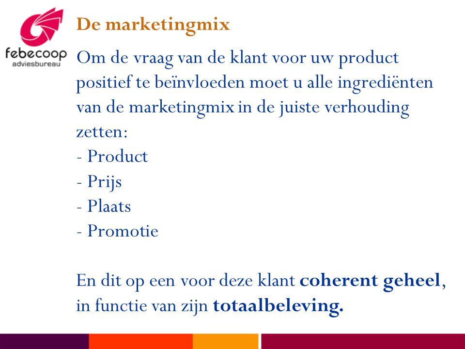 De marketingmix Om de vraag van de klant voor uw product positief te beïnvloeden moet u alle ingrediënten van de marketingmix in de juiste verhouding zetten: - Product - Prijs - Plaats - Promotie En dit op een voor deze klant coherent geheel, in functie van zijn totaalbeleving.