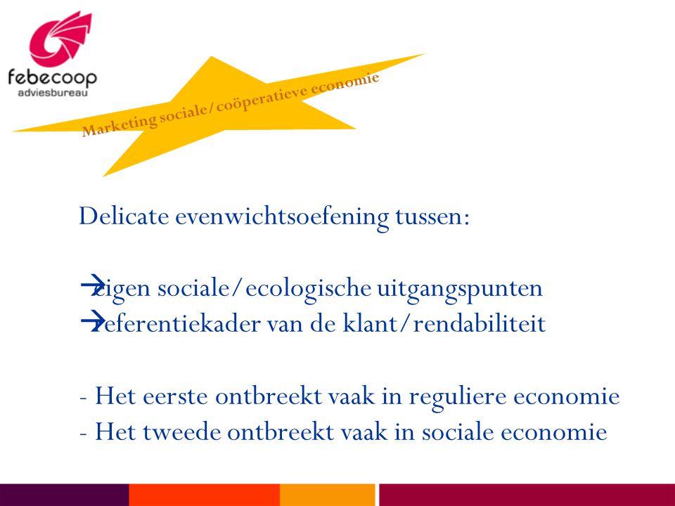 Delicate evenwichtsoefening tussen:  eigen sociale/ecologische uitgangspunten  referentiekader van de klant/rendabiliteit - Het eerste ontbreekt vaak in reguliere economie - Het tweede ontbreekt vaak in sociale economie Marketing sociale/coöperatieve economie