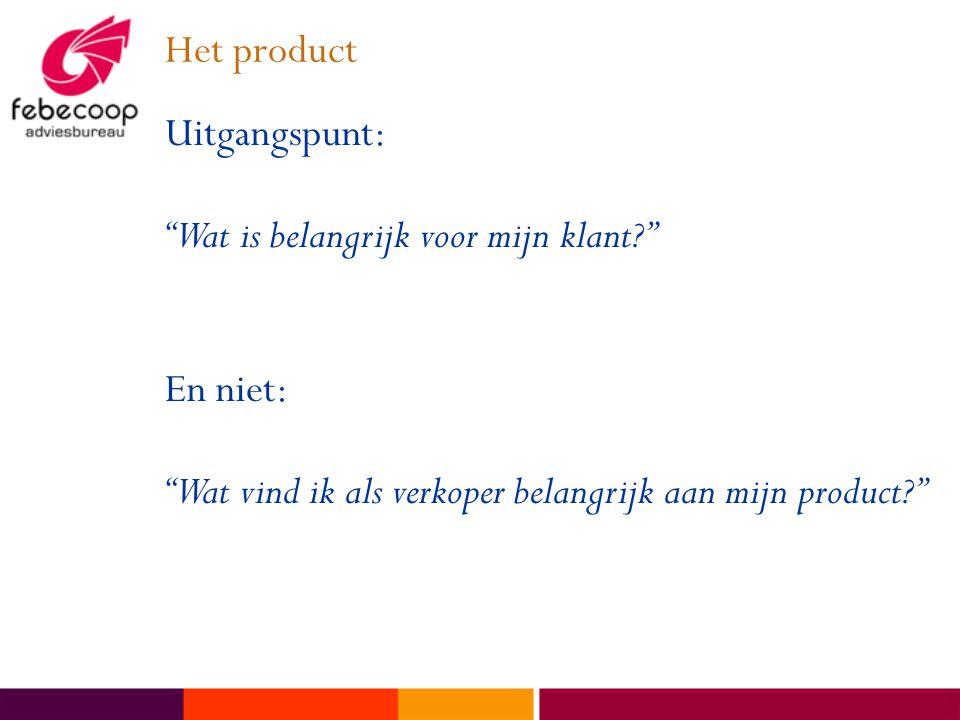 Het product Uitgangspunt: Wat is belangrijk voor mijn klant? En niet: Wat vind ik als verkoper belangrijk aan mijn product?