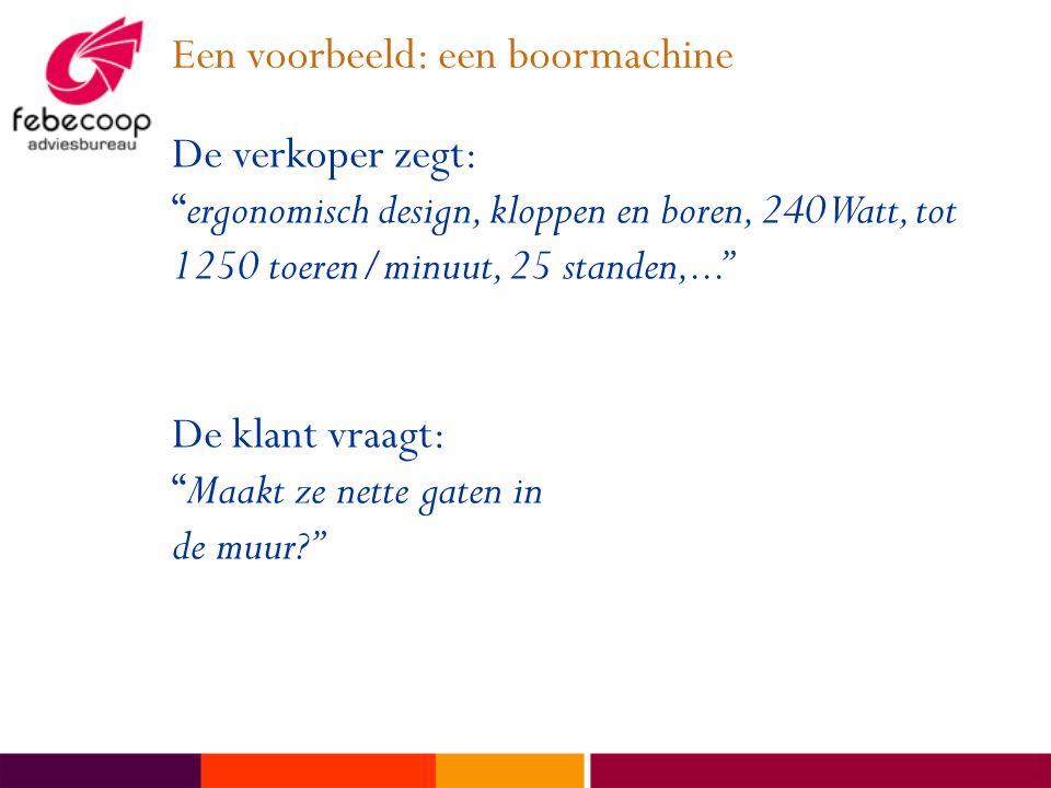 Een voorbeeld: een boormachine De verkoper zegt: ergonomisch design, kloppen en boren, 240 Watt, tot 1250 toeren/minuut, 25 standen,... De klant vraagt: Maakt ze nette gaten in de muur?