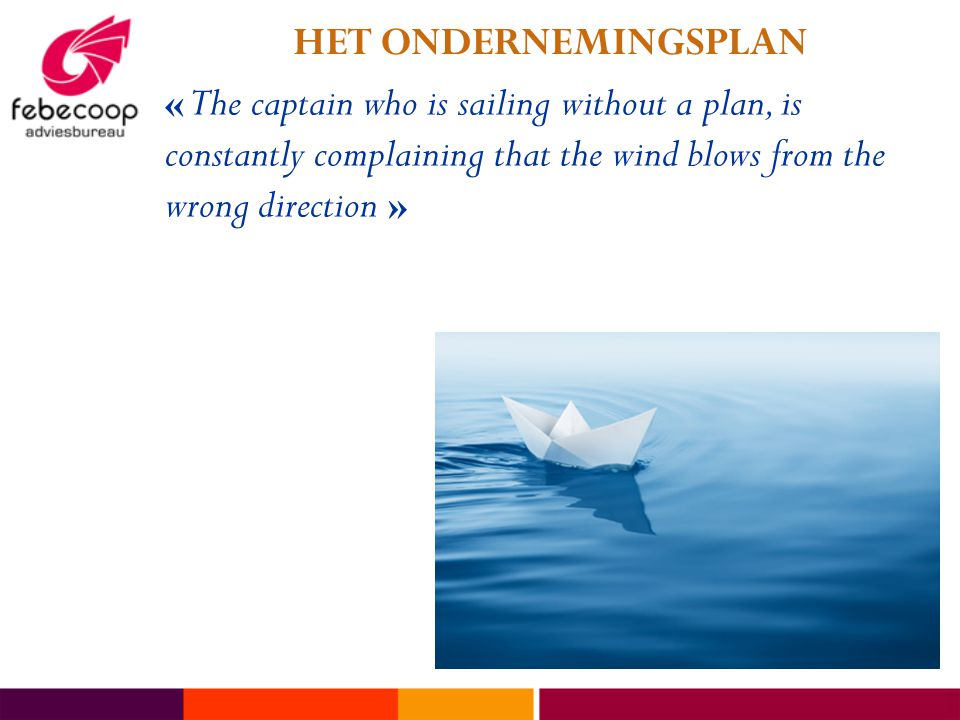 « The captain who is sailing without a plan, is constantly complaining that the wind blows from the wrong direction » HET ONDERNEMINGSPLAN