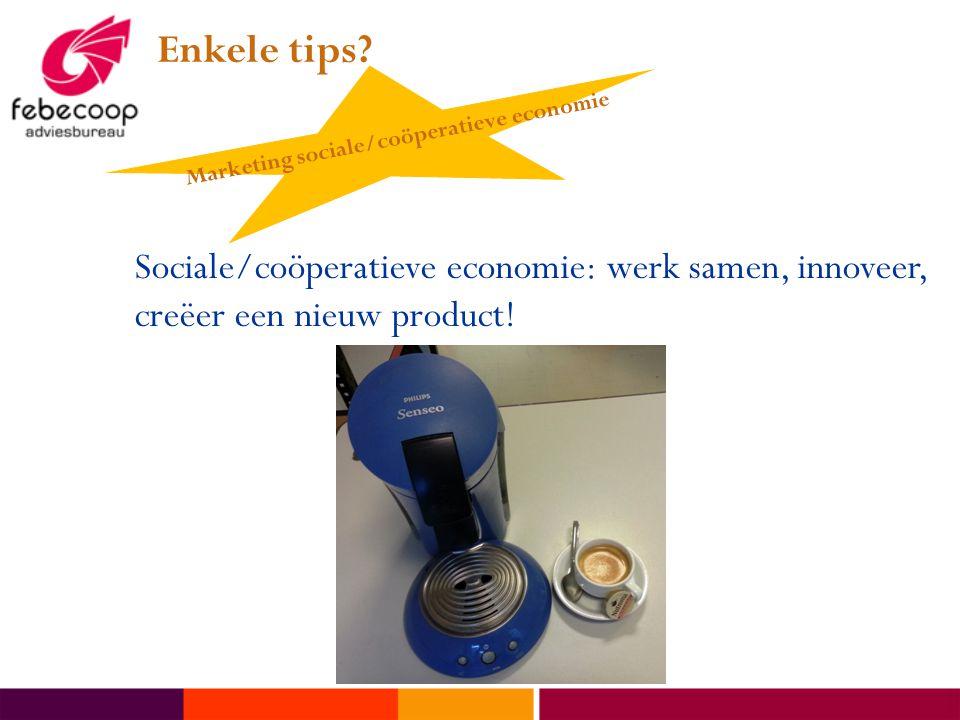 Enkele tips? Sociale/coöperatieve economie: werk samen, innoveer, creëer een nieuw product! Marketing sociale/coöperatieve economie