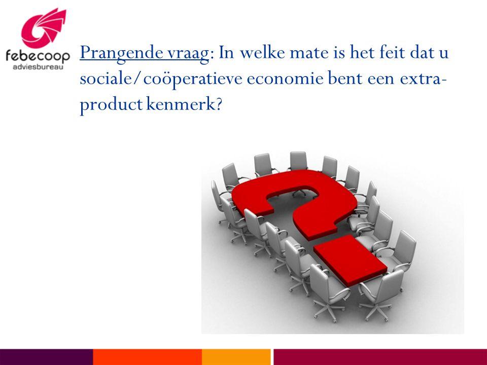 Prangende vraag: In welke mate is het feit dat u sociale/coöperatieve economie bent een extra- product kenmerk?