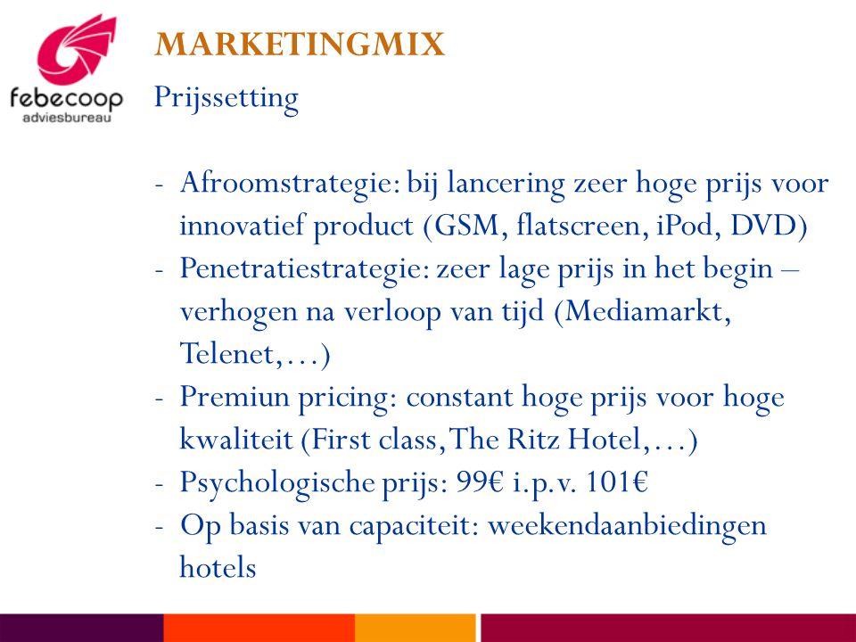 MARKETINGMIX Prijssetting -Afroomstrategie: bij lancering zeer hoge prijs voor innovatief product (GSM, flatscreen, iPod, DVD) -Penetratiestrategie: zeer lage prijs in het begin – verhogen na verloop van tijd (Mediamarkt, Telenet,…) -Premiun pricing: constant hoge prijs voor hoge kwaliteit (First class, The Ritz Hotel,…) -Psychologische prijs: 99€ i.p.v.