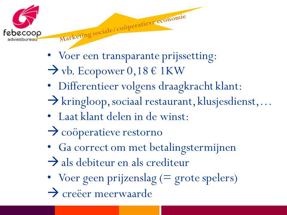 •Voer een transparante prijssetting:  vb. Ecopower 0,18 € 1KW • Differentieer volgens draagkracht klant:  kringloop, sociaal restaurant, klusjesdien