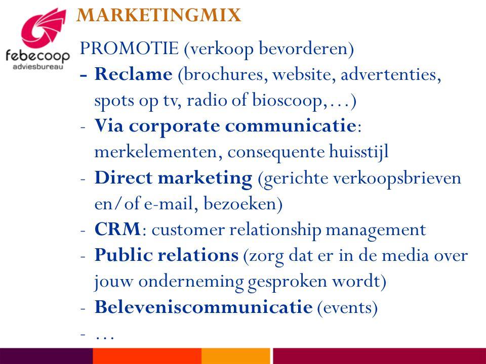 MARKETINGMIX PROMOTIE (verkoop bevorderen) -Reclame (brochures, website, advertenties, spots op tv, radio of bioscoop,…) -Via corporate communicatie: merkelementen, consequente huisstijl -Direct marketing (gerichte verkoopsbrieven en/of e-mail, bezoeken) -CRM: customer relationship management -Public relations (zorg dat er in de media over jouw onderneming gesproken wordt) -Beleveniscommunicatie (events) -…