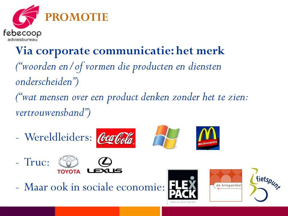 PROMOTIE Via corporate communicatie: het merk ( woorden en/of vormen die producten en diensten onderscheiden ) ( wat mensen over een product denken zonder het te zien: vertrouwensband ) -Wereldleiders: -Truc: -Maar ook in sociale economie: