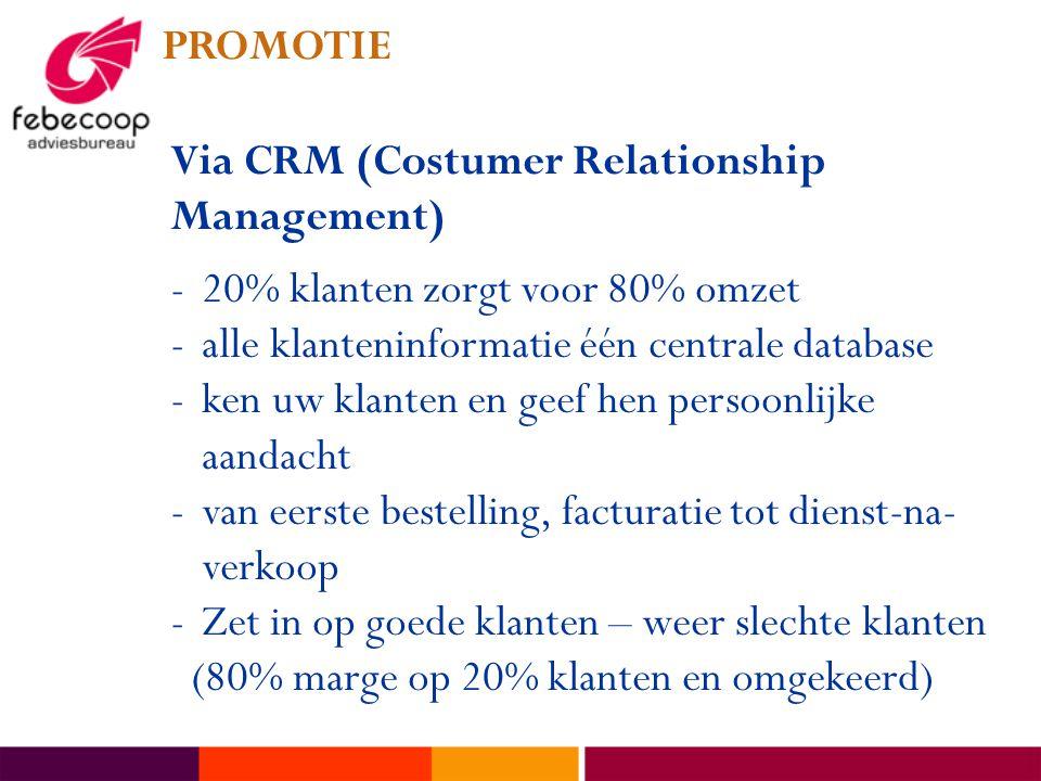 PROMOTIE Via CRM (Costumer Relationship Management) -20% klanten zorgt voor 80% omzet -alle klanteninformatie één centrale database -ken uw klanten en geef hen persoonlijke aandacht -van eerste bestelling, facturatie tot dienst-na- verkoop -Zet in op goede klanten – weer slechte klanten (80% marge op 20% klanten en omgekeerd)